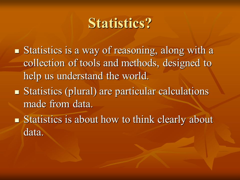 Statistics Statistics is a way of reasoning, along with a collection of tools and methods, designed to help us understand the world.