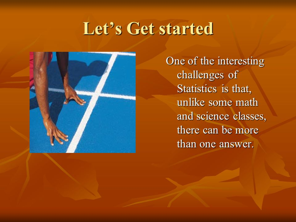 Let's Get started One of the interesting challenges of Statistics is that, unlike some math and science classes, there can be more than one answer.