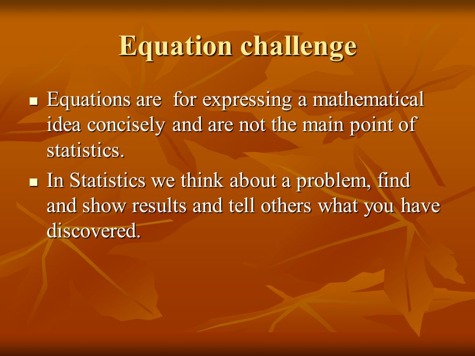 Equation challenge Equations are for expressing a mathematical idea concisely and are not the main point of statistics.