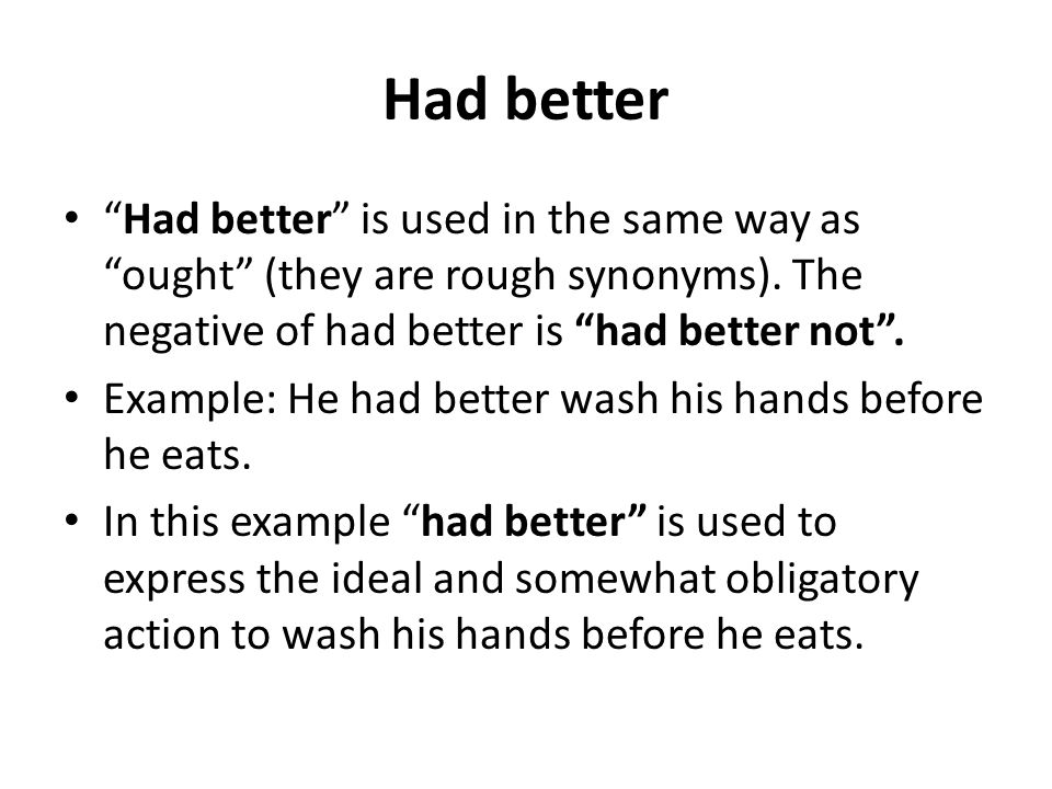 Had better Had better is used in the same way as ought (they are rough synonyms). The negative of had better is had better not .