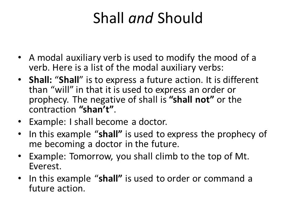 Shall and Should A modal auxiliary verb is used to modify the mood of a verb. Here is a list of the modal auxiliary verbs: