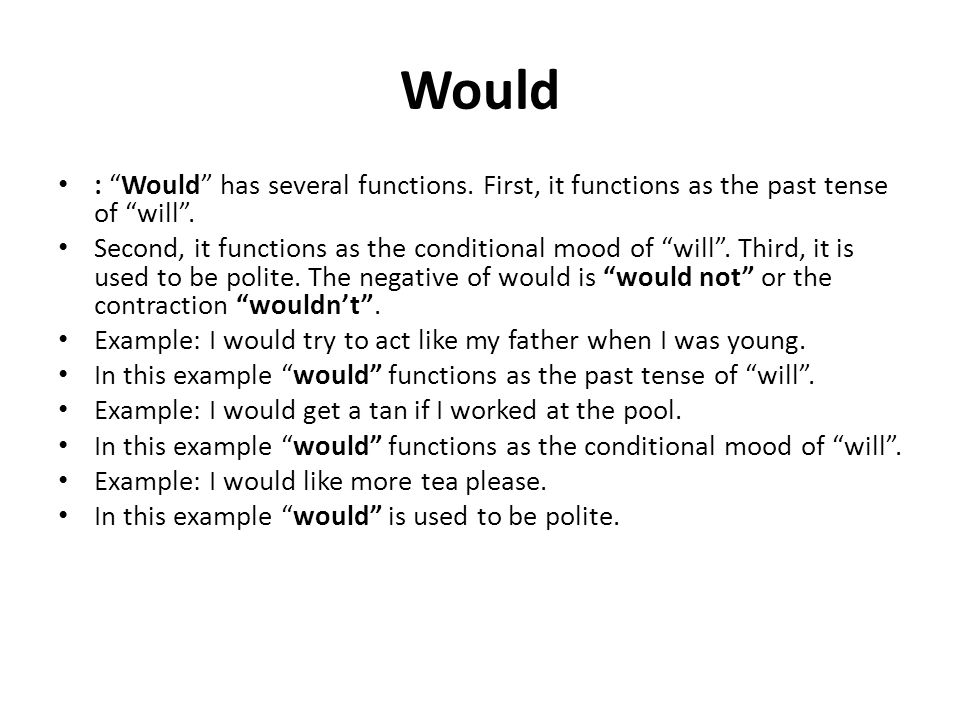 Would : Would has several functions. First, it functions as the past tense of will .