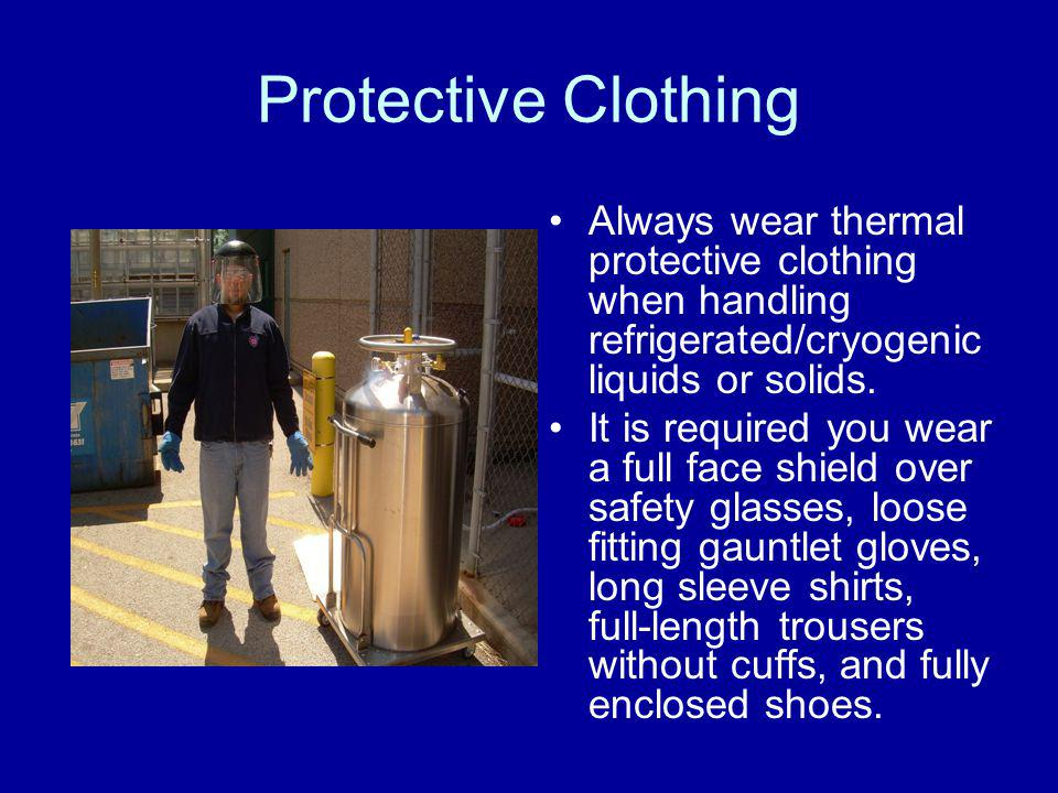 Protective Clothing Always wear thermal protective clothing when handling refrigerated/cryogenic liquids or solids.