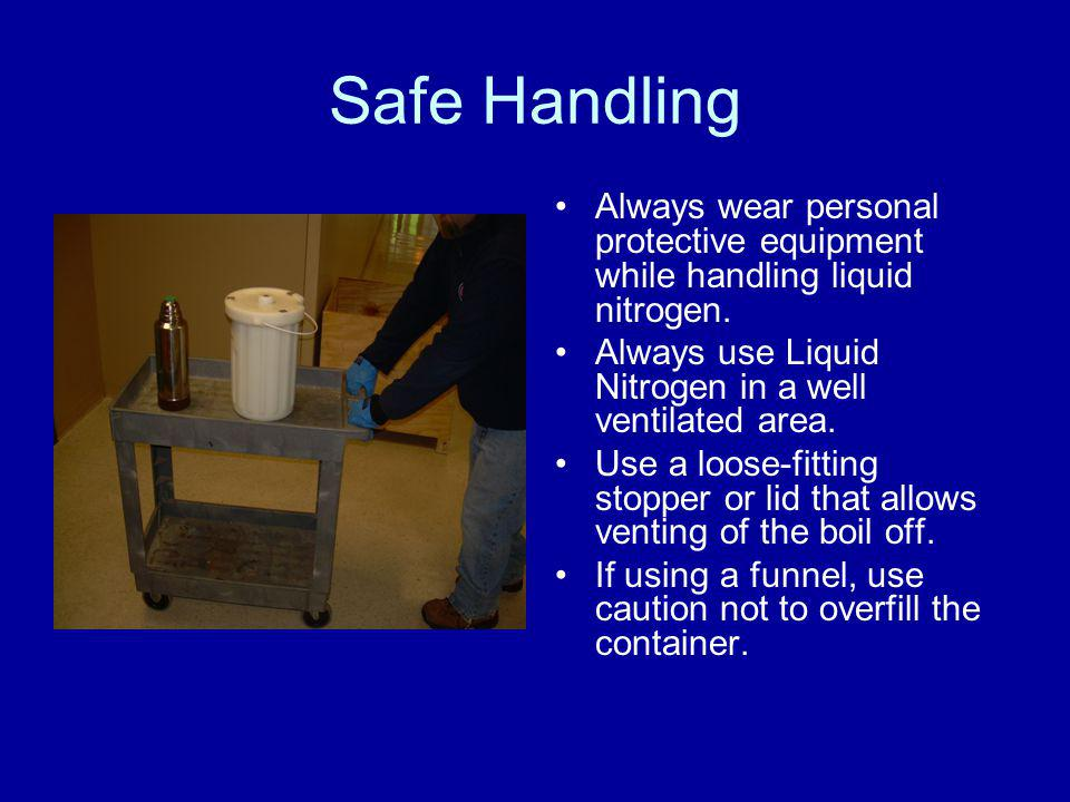Safe Handling Always wear personal protective equipment while handling liquid nitrogen. Always use Liquid Nitrogen in a well ventilated area.