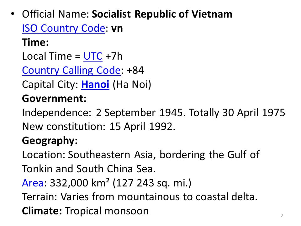 Official Name: Socialist Republic of Vietnam ISO Country Code: vn Time: Local Time = UTC +7h Country Calling Code: +84 Capital City: Hanoi (Ha Noi) Government: Independence: 2 September 1945.
