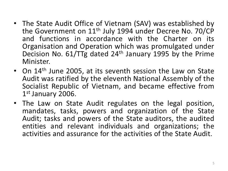 The State Audit Office of Vietnam (SAV) was established by the Government on 11th July 1994 under Decree No. 70/CP and functions in accordance with the Charter on its Organisation and Operation which was promulgated under Decision No. 61/TTg dated 24th January 1995 by the Prime Minister.