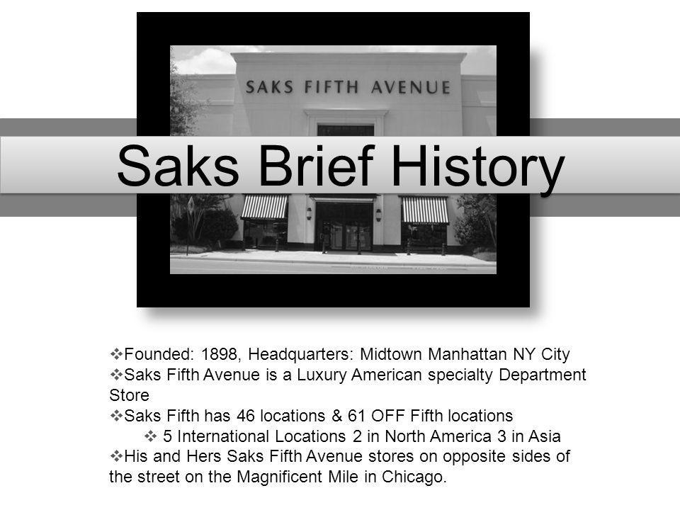 Saks Brief History Founded: 1898, Headquarters: Midtown Manhattan NY City. Saks Fifth Avenue is a Luxury American specialty Department Store.