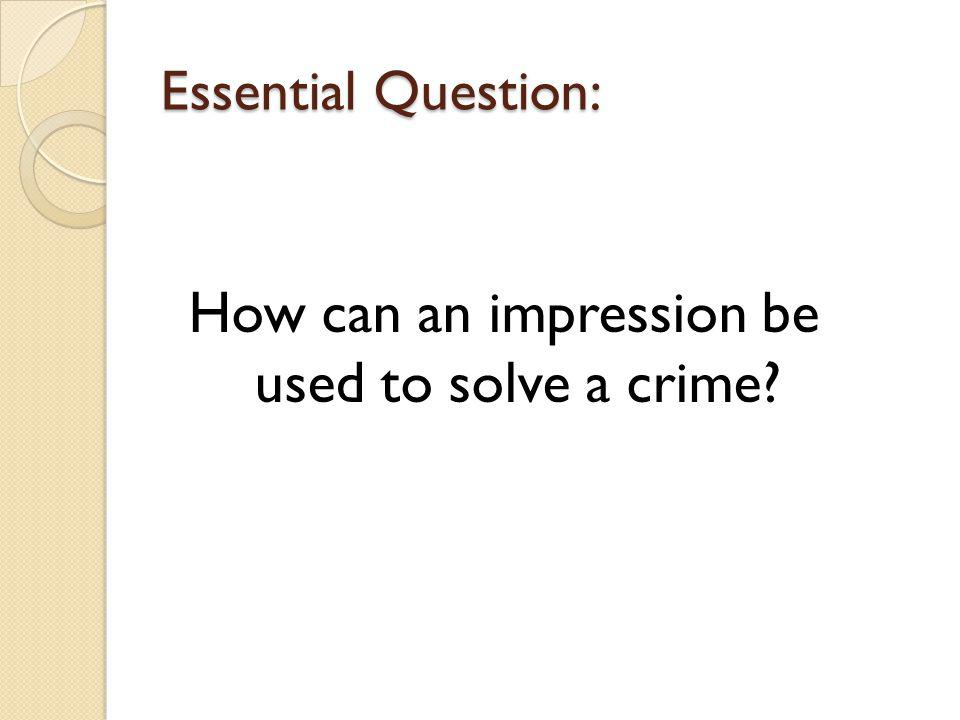 How can an impression be used to solve a crime