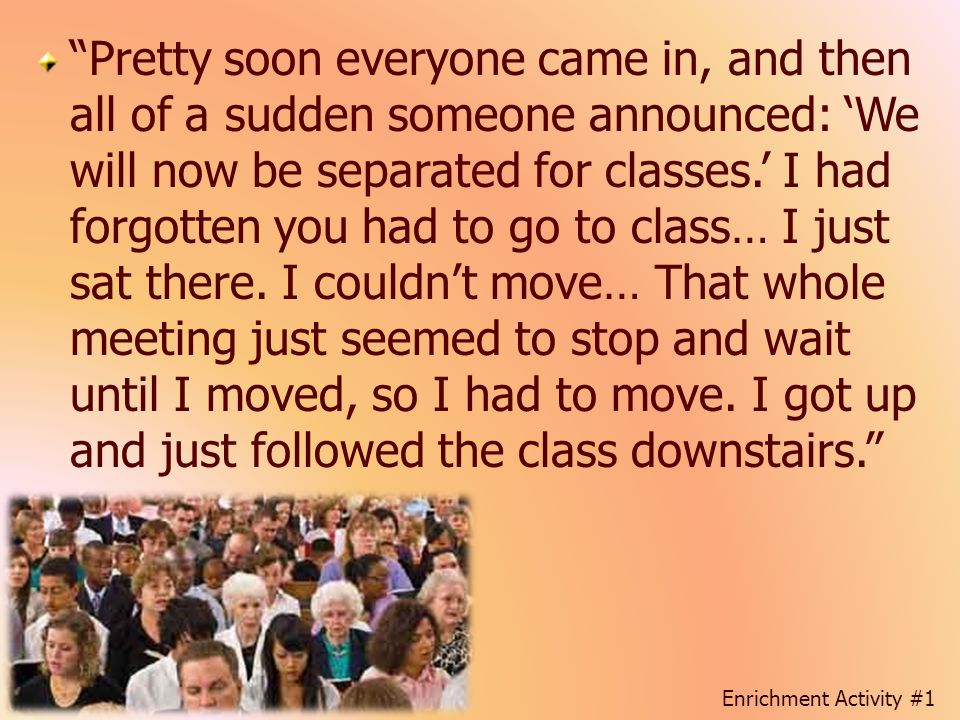 Pretty soon everyone came in, and then all of a sudden someone announced: 'We will now be separated for classes.' I had forgotten you had to go to class… I just sat there. I couldn't move… That whole meeting just seemed to stop and wait until I moved, so I had to move. I got up and just followed the class downstairs.
