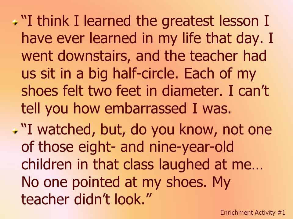 I think I learned the greatest lesson I have ever learned in my life that day. I went downstairs, and the teacher had us sit in a big half-circle. Each of my shoes felt two feet in diameter. I can't tell you how embarrassed I was.
