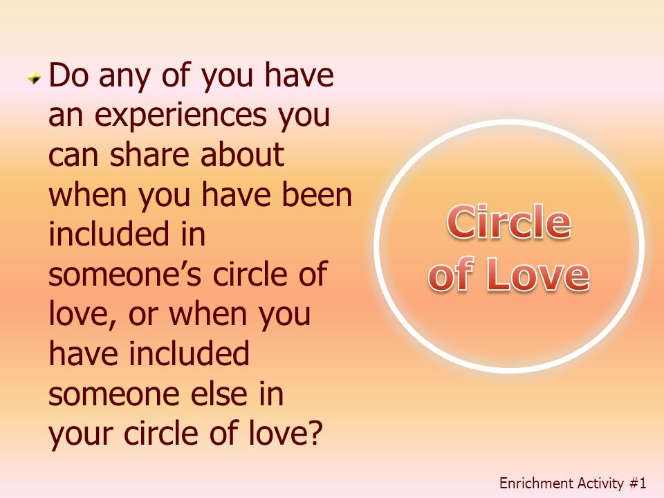 Do any of you have an experiences you can share about when you have been included in someone's circle of love, or when you have included someone else in your circle of love