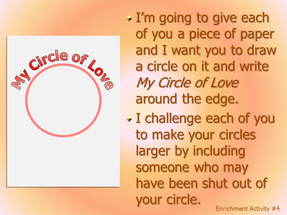 I'm going to give each of you a piece of paper and I want you to draw a circle on it and write My Circle of Love around the edge.