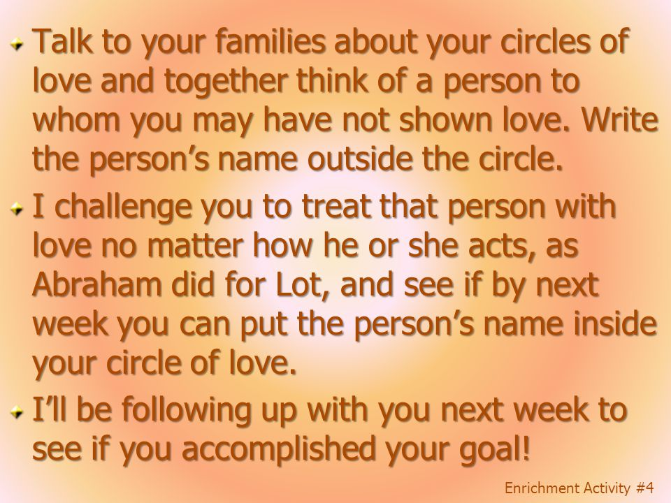 Talk to your families about your circles of love and together think of a person to whom you may have not shown love. Write the person's name outside the circle.