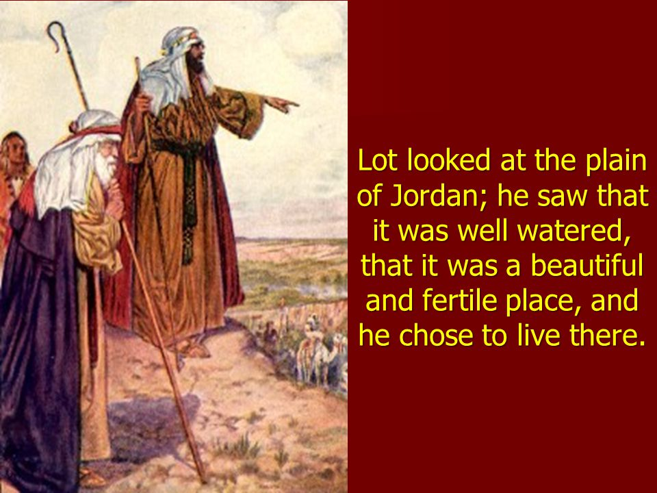 Lot looked at the plain of Jordan; he saw that it was well watered, that it was a beautiful and fertile place, and he chose to live there.