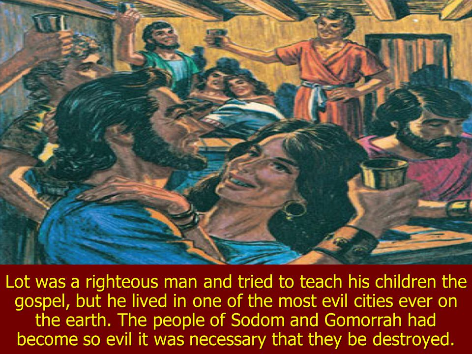 Lot was a righteous man and tried to teach his children the gospel, but he lived in one of the most evil cities ever on the earth.