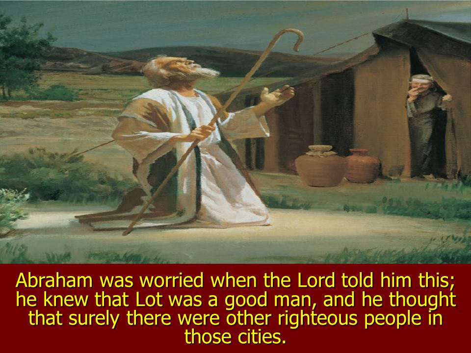 Abraham was worried when the Lord told him this; he knew that Lot was a good man, and he thought that surely there were other righteous people in those cities.