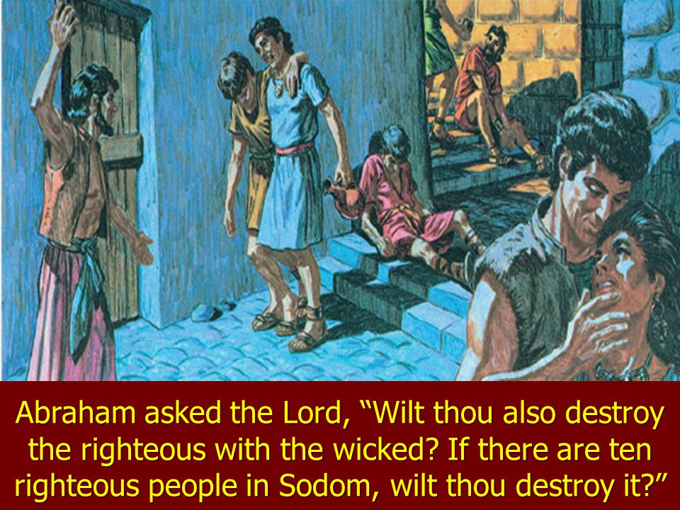 Abraham asked the Lord, Wilt thou also destroy the righteous with the wicked.