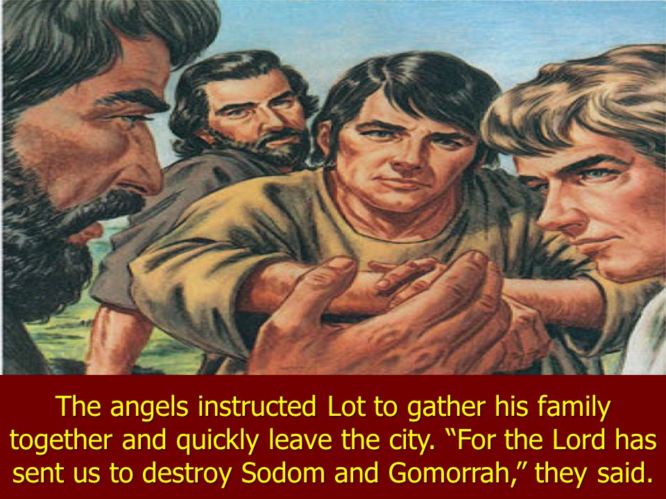 The angels instructed Lot to gather his family together and quickly leave the city.