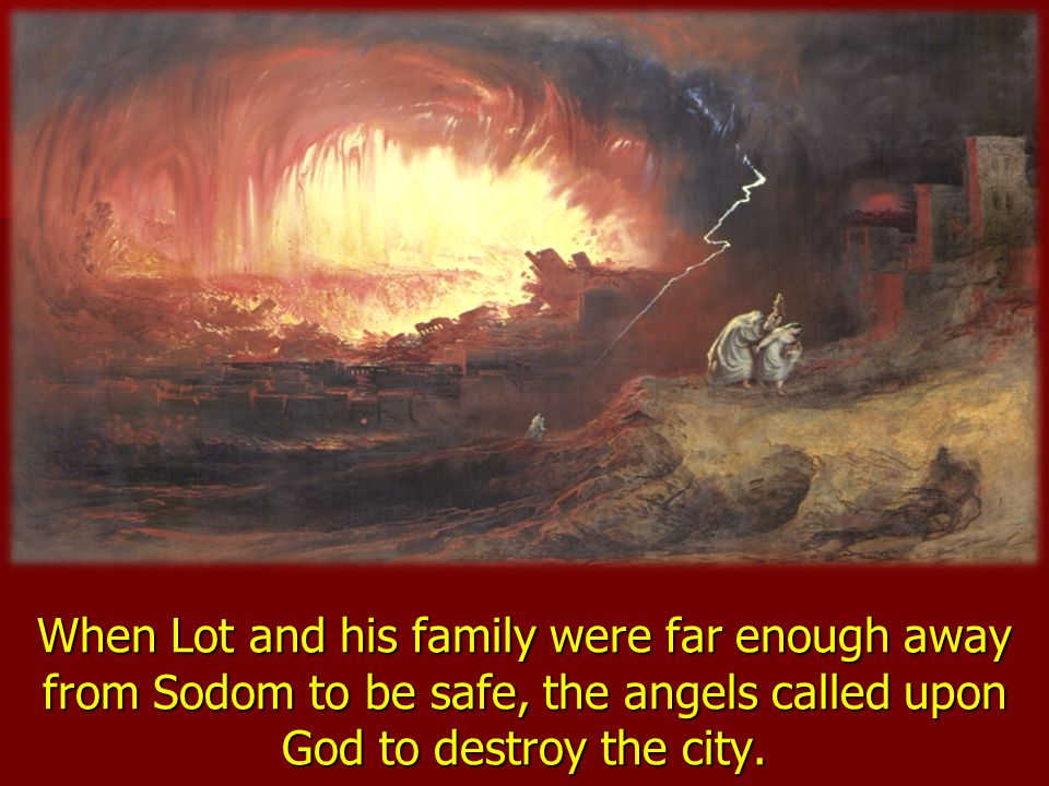 When Lot and his family were far enough away from Sodom to be safe, the angels called upon God to destroy the city.