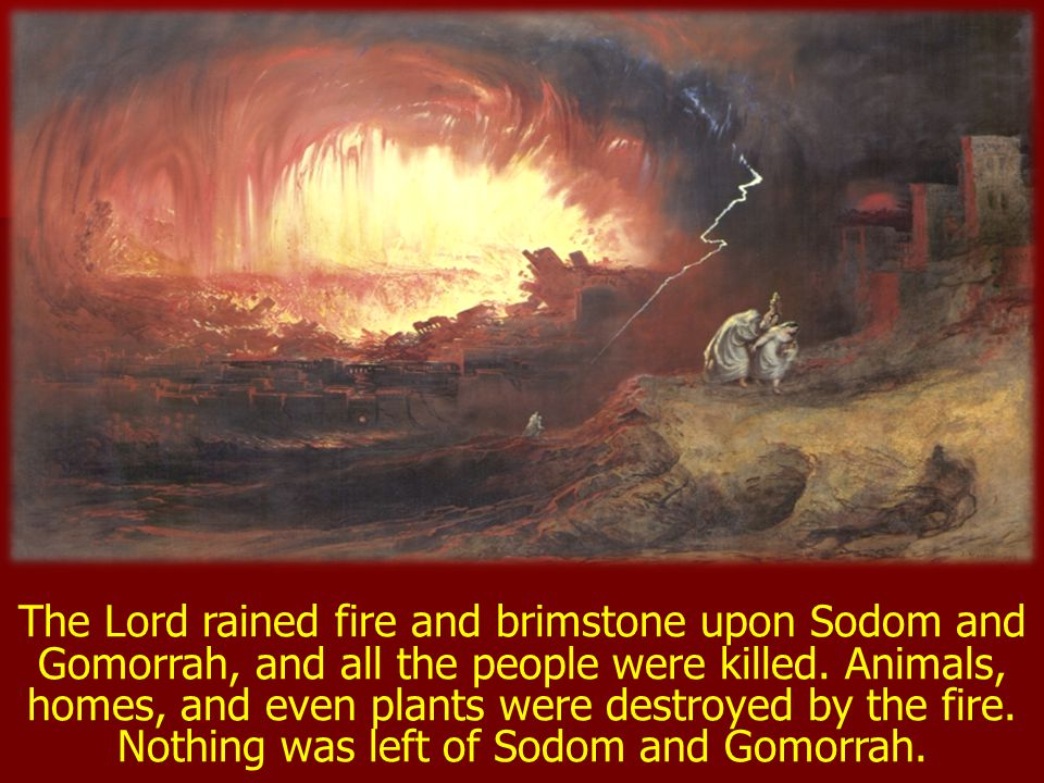 The Lord rained fire and brimstone upon Sodom and Gomorrah, and all the people were killed.