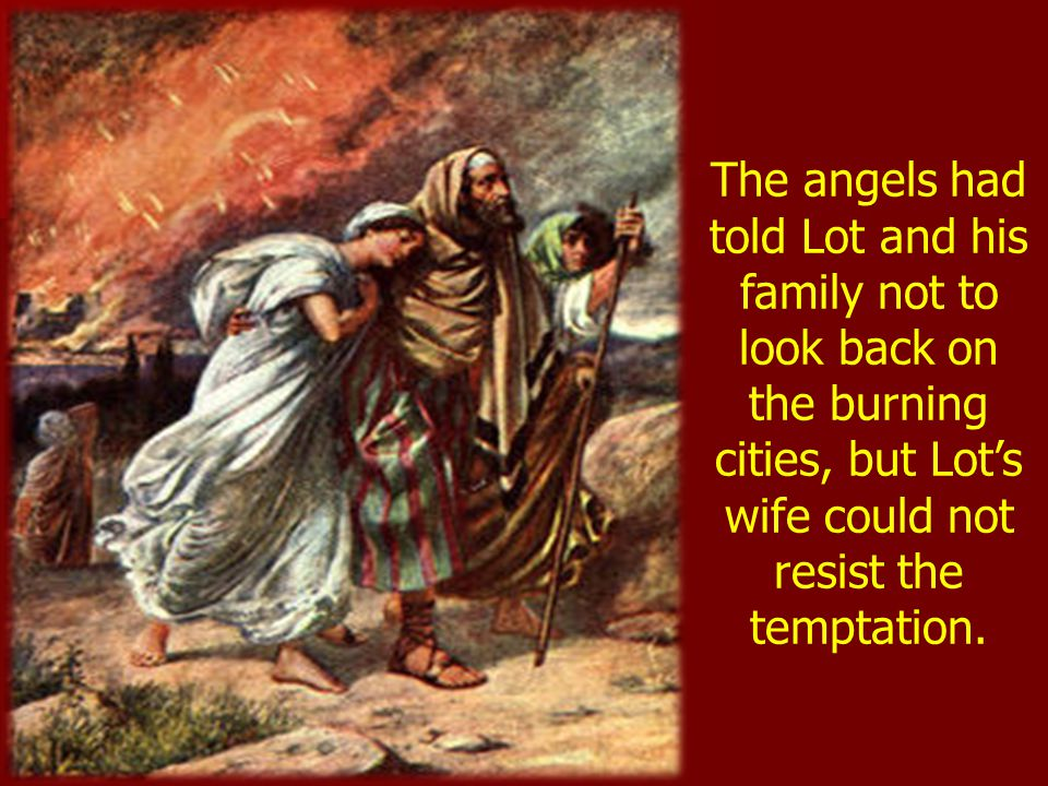 The angels had told Lot and his family not to look back on the burning cities, but Lot's wife could not resist the temptation.