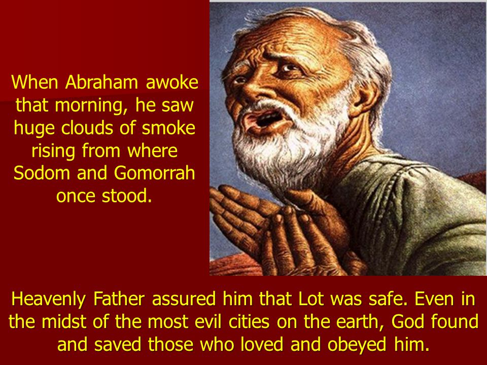 When Abraham awoke that morning, he saw huge clouds of smoke rising from where Sodom and Gomorrah once stood.