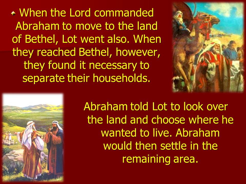 When the Lord commanded Abraham to move to the land of Bethel, Lot went also. When they reached Bethel, however, they found it necessary to separate their households.