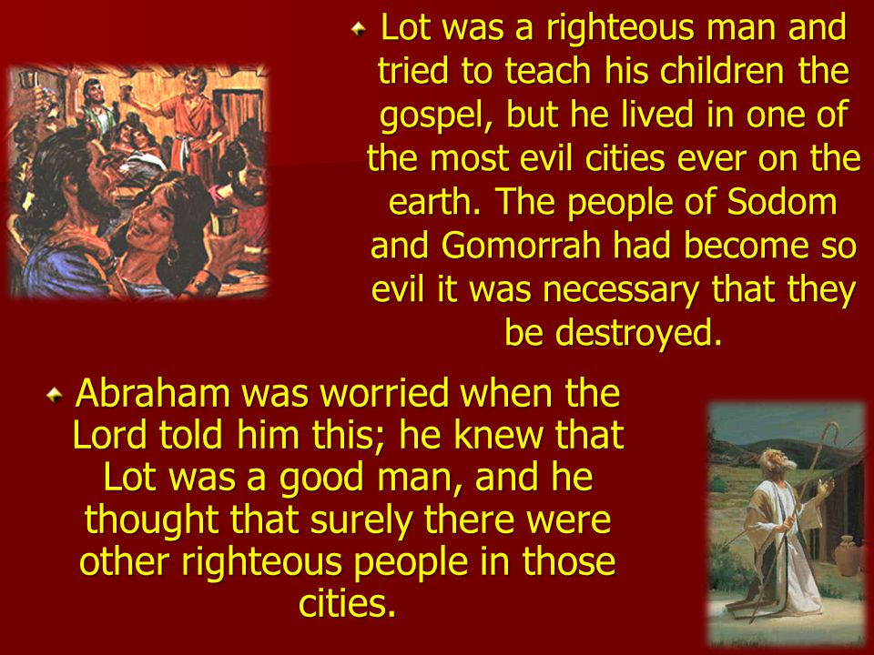 Lot was a righteous man and tried to teach his children the gospel, but he lived in one of the most evil cities ever on the earth. The people of Sodom and Gomorrah had become so evil it was necessary that they be destroyed.