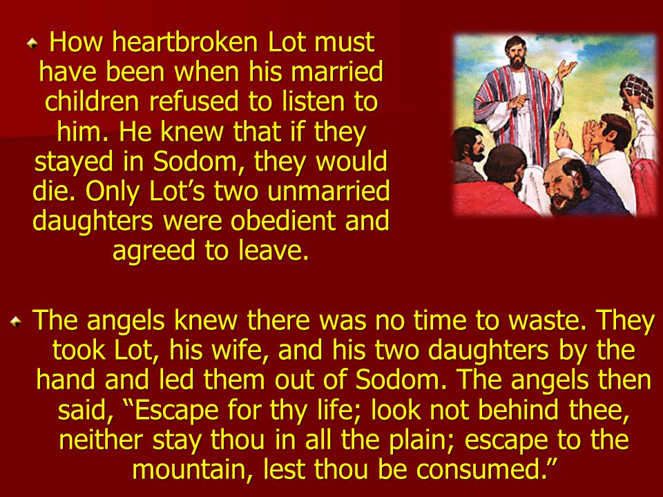 How heartbroken Lot must have been when his married children refused to listen to him. He knew that if they stayed in Sodom, they would die. Only Lot's two unmarried daughters were obedient and agreed to leave.