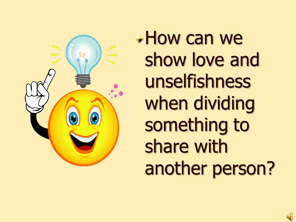 How can we show love and unselfishness when dividing something to share with another person