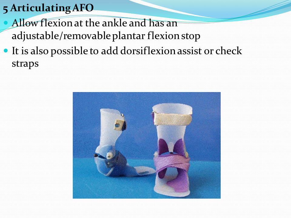 5 Articulating AFO Allow flexion at the ankle and has an adjustable/removable plantar flexion stop.