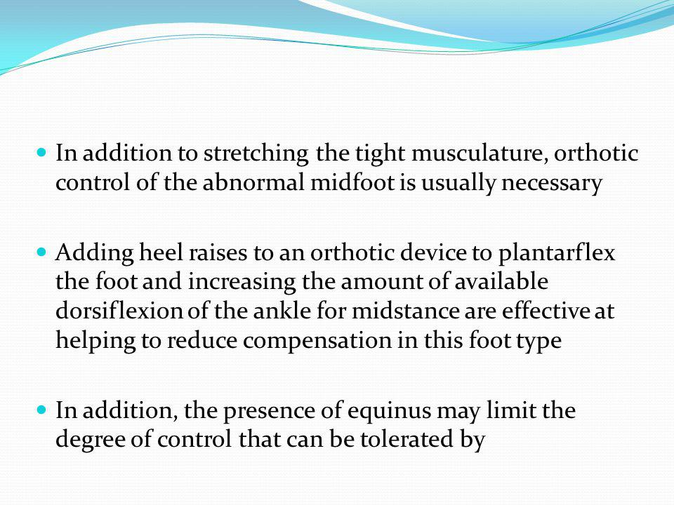 In addition to stretching the tight musculature, orthotic control of the abnormal midfoot is usually necessary