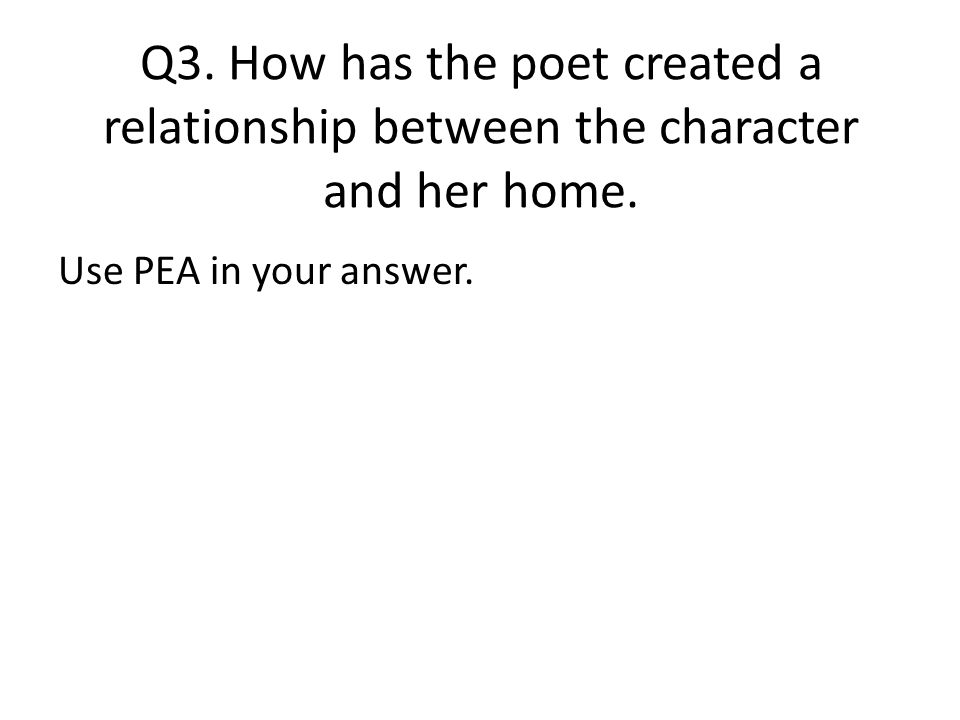 Q3. How has the poet created a relationship between the character and her home.