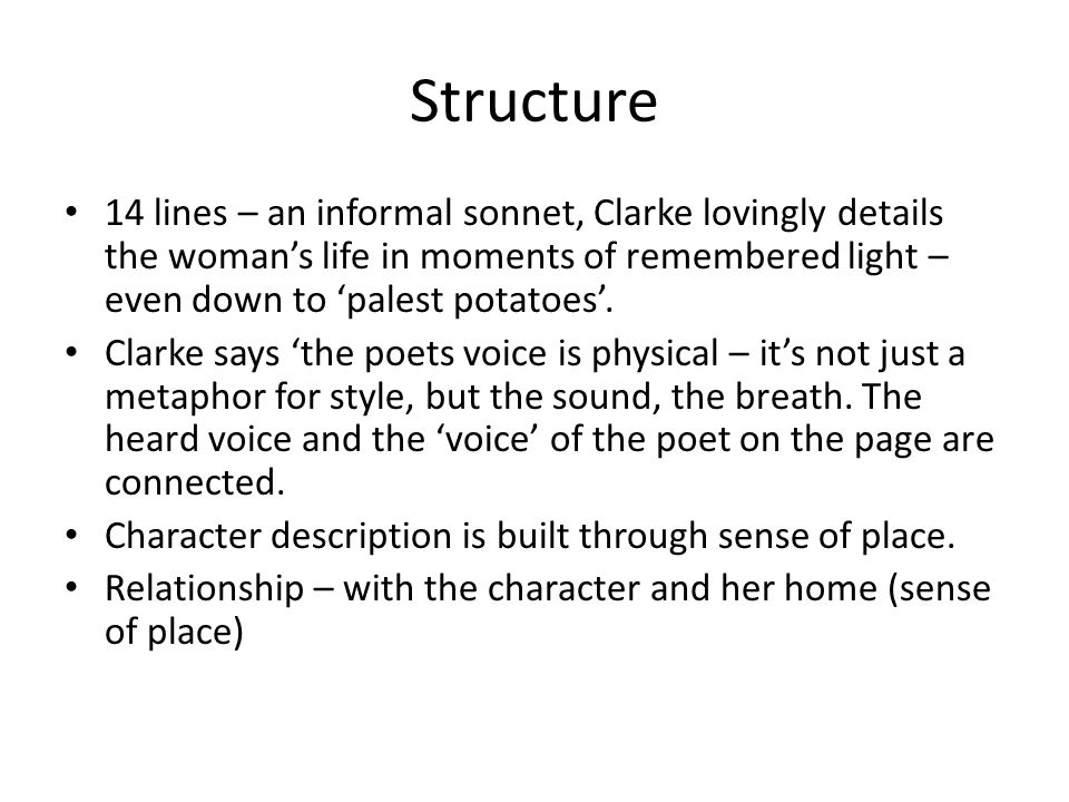 Structure 14 lines – an informal sonnet, Clarke lovingly details the woman's life in moments of remembered light – even down to 'palest potatoes'.