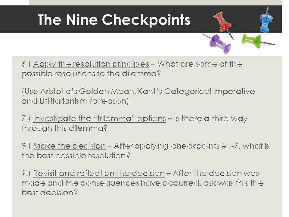 The Nine Checkpoints 6.) Apply the resolution principles – What are some of the possible resolutions to the dilemma