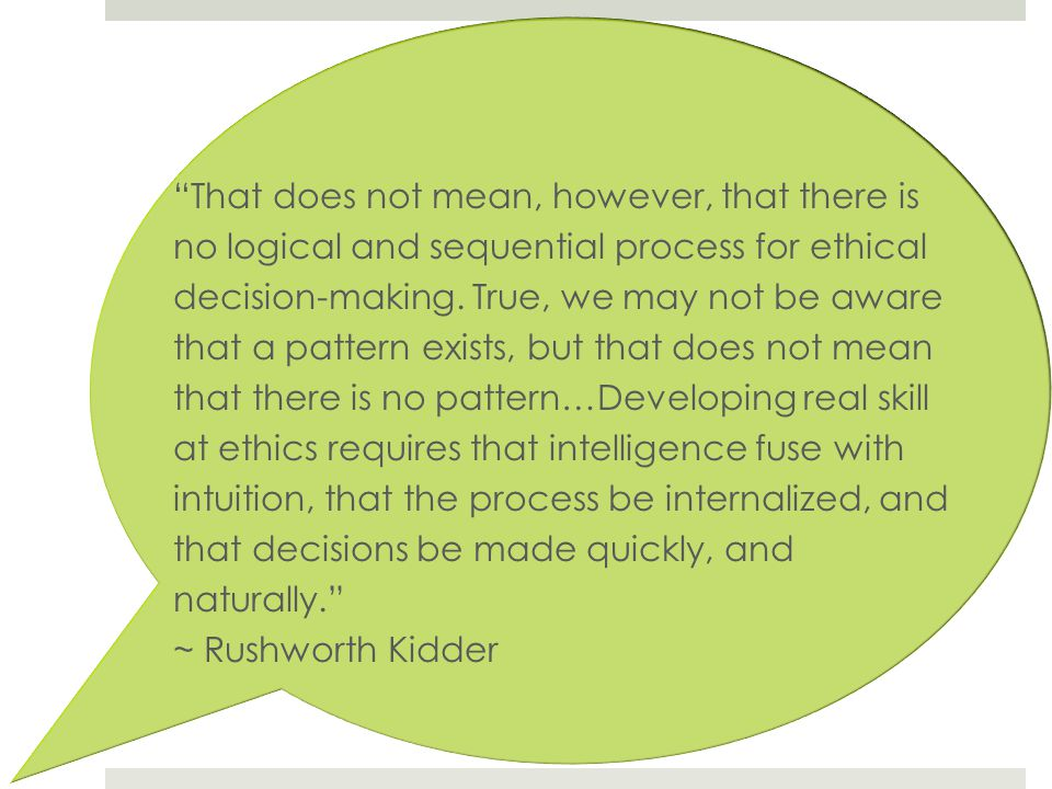 That does not mean, however, that there is no logical and sequential process for ethical decision-making. True, we may not be aware that a pattern exists, but that does not mean that there is no pattern…Developing real skill at ethics requires that intelligence fuse with intuition, that the process be internalized, and that decisions be made quickly, and naturally.