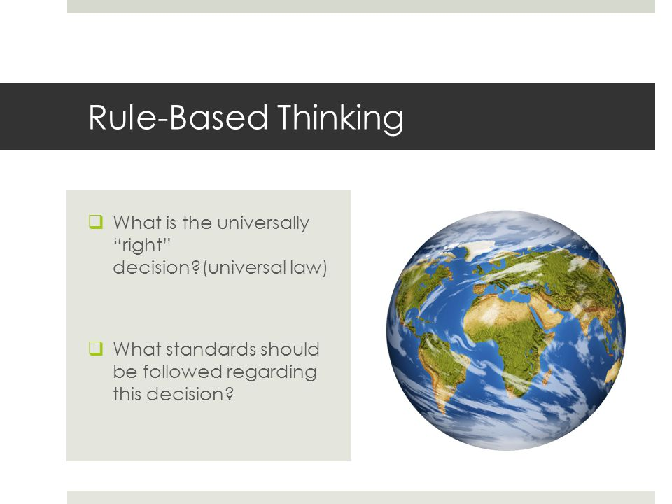 Rule-Based Thinking What is the universally right decision (universal law) What standards should be followed regarding this decision