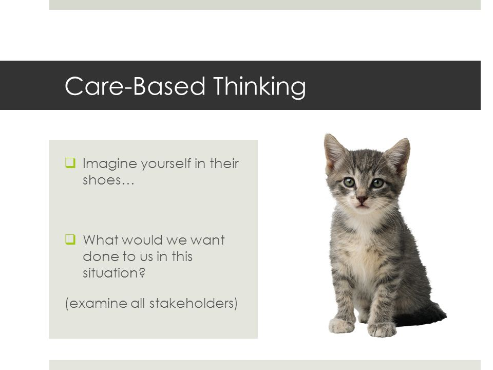 Care-Based Thinking Imagine yourself in their shoes…