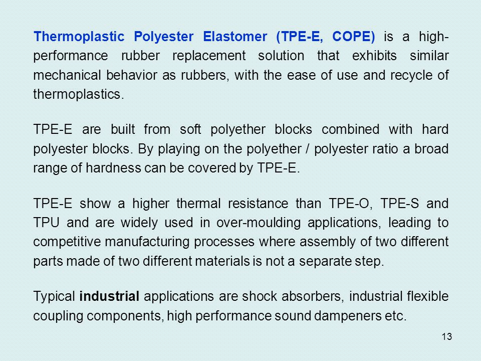 Thermoplastic Polyester Elastomer (TPE-E, COPE) is a high-performance rubber replacement solution that exhibits similar mechanical behavior as rubbers, with the ease of use and recycle of thermoplastics.