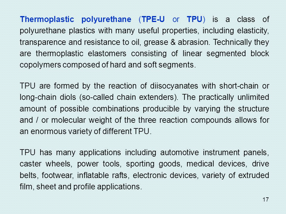 Thermoplastic polyurethane (TPE-U or TPU) is a class of polyurethane plastics with many useful properties, including elasticity, transparence and resistance to oil, grease & abrasion. Technically they are thermoplastic elastomers consisting of linear segmented block copolymers composed of hard and soft segments.