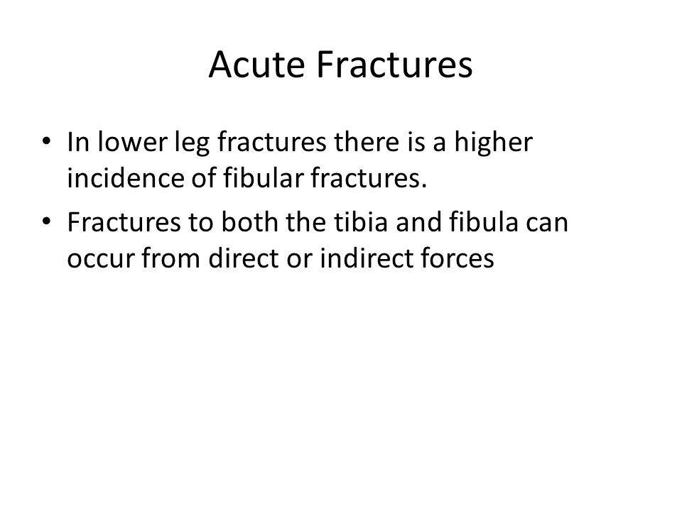 Acute Fractures In lower leg fractures there is a higher incidence of fibular fractures.