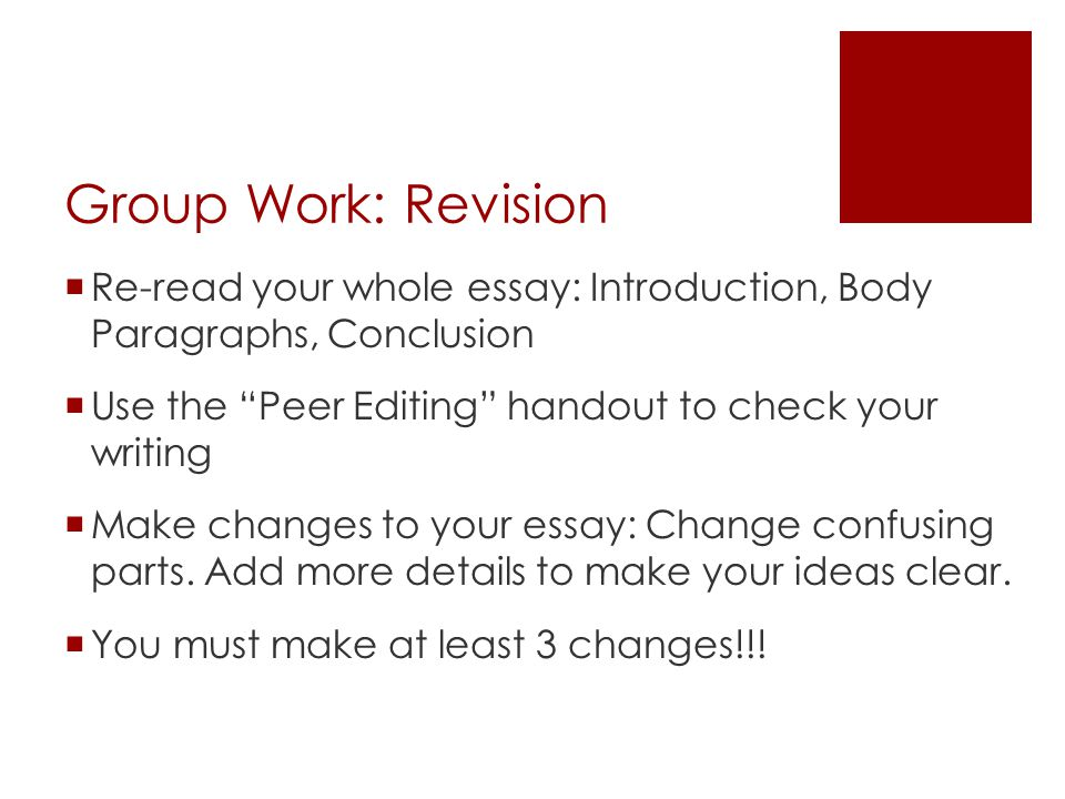Group Work: Revision Re-read your whole essay: Introduction, Body Paragraphs, Conclusion. Use the Peer Editing handout to check your writing.