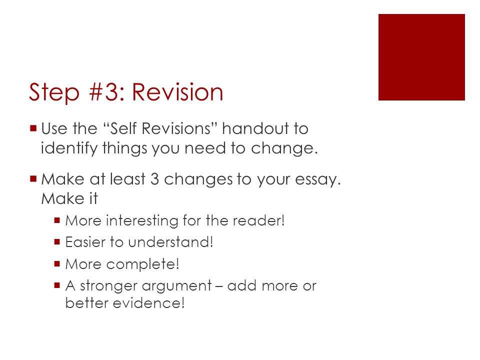 Step #3: Revision Use the Self Revisions handout to identify things you need to change. Make at least 3 changes to your essay. Make it.