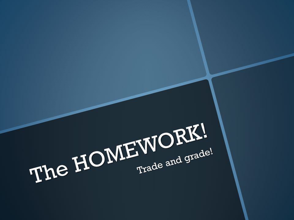 The HOMEWORK! Trade and grade!