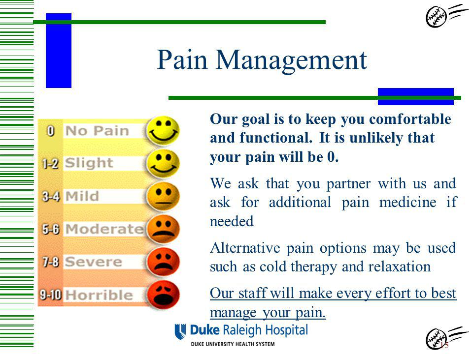 Pain Management Our goal is to keep you comfortable and functional. It is unlikely that your pain will be 0.