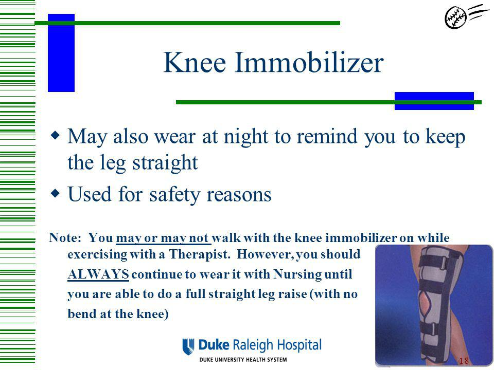 Knee Immobilizer May also wear at night to remind you to keep the leg straight. Used for safety reasons.