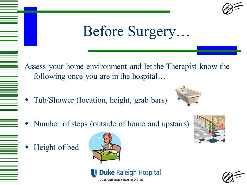 Before Surgery… Assess your home environment and let the Therapist know the following once you are in the hospital…