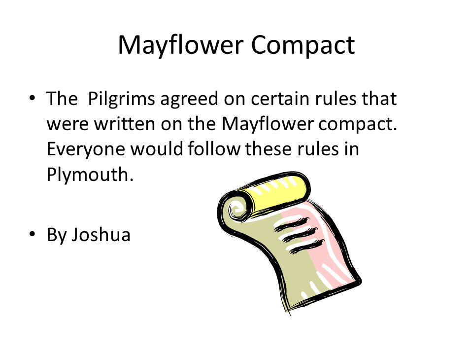 Mayflower Compact The Pilgrims agreed on certain rules that were written on the Mayflower compact. Everyone would follow these rules in Plymouth.