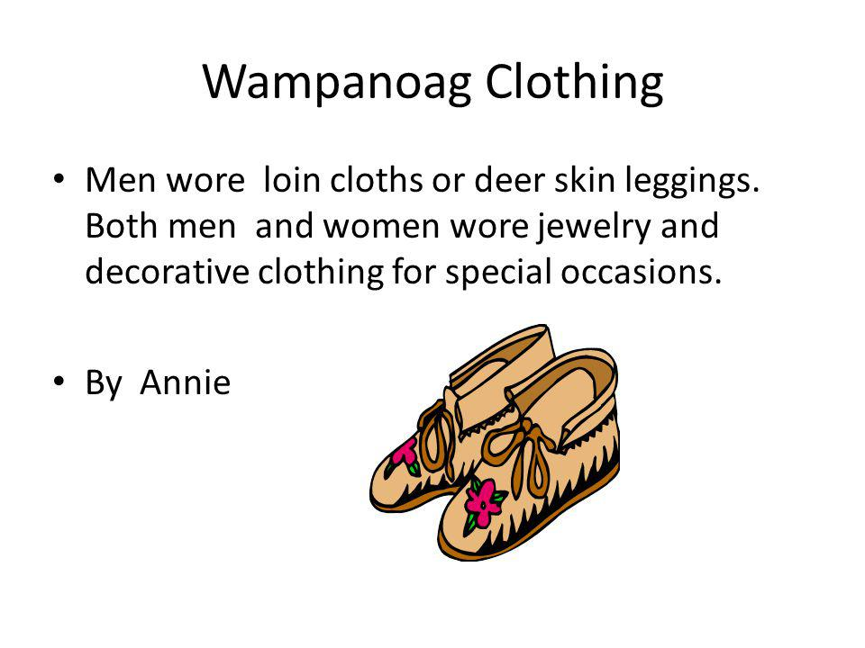 Wampanoag Clothing Men wore loin cloths or deer skin leggings. Both men and women wore jewelry and decorative clothing for special occasions.