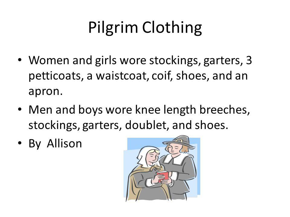 Pilgrim Clothing Women and girls wore stockings, garters, 3 petticoats, a waistcoat, coif, shoes, and an apron.